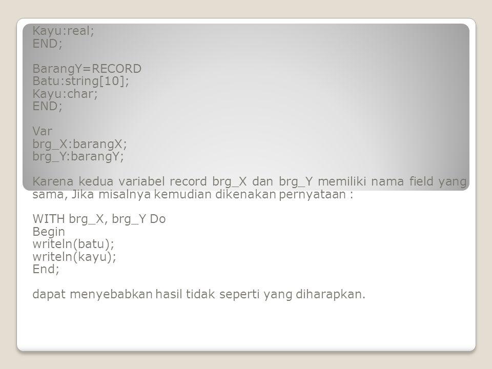 Array tipe record type barang=RECORD namabrg:string[20]; jmlbrg:byte; hargabrg:real; total:real; end; var jual:array [1..10] of barang i,j:integer; tot1:real; Begin I:=1; write('Nama barang :');readln(jual[i].nmbrg); Repeat write('Jumlah barang :');readln(jual[i].jmlbrg); write('Harga barang :');readln(jual[i].hrgbrg); jual[i].total:=jual[i].jmlbrg* jual[i].