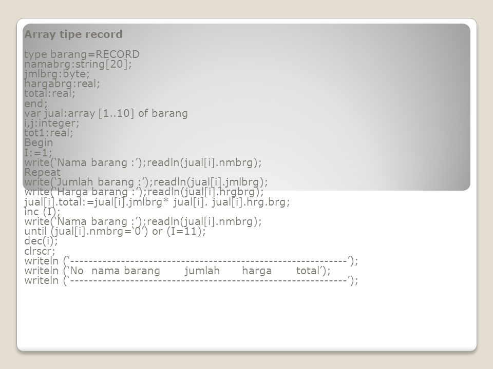 for j:=1 to I do begin gotoxy(1,j+3);write (j); gotoxy(5,j+3);write(jual[i].nmbrg); gotoxy(26,j+3);write(jual[i].jmlbrg:10); gotoxy(37,j+3);write(jual[i].hrgbrg:10:2); gotoxy(48,j+3);write(jual[i].total:10:2); tot1:=tot1 + jual[j].total ; end; writeln ('------------------------------------------------------------'); writeln(' Total :',tot1:10:2'); writeln ('------------------------------------------------------------'); end.
