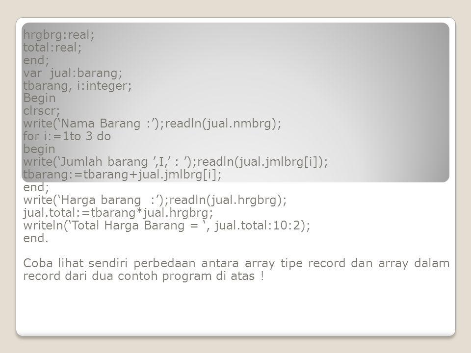 hrgbrg:real; total:real; end; var jual:barang; tbarang, i:integer; Begin clrscr; write('Nama Barang :');readln(jual.nmbrg); for i:=1to 3 do begin writ
