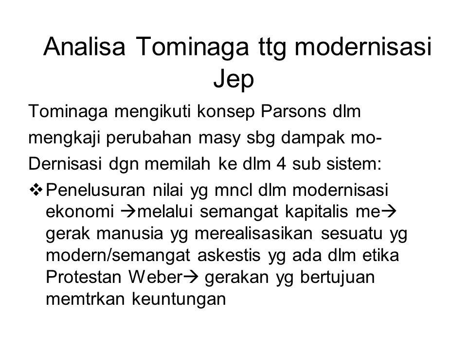 Analisa Tominaga ttg modernisasi Jep Tominaga mengikuti konsep Parsons dlm mengkaji perubahan masy sbg dampak mo- Dernisasi dgn memilah ke dlm 4 sub sistem:  Penelusuran nilai yg mncl dlm modernisasi ekonomi  melalui semangat kapitalis me  gerak manusia yg merealisasikan sesuatu yg modern/semangat askestis yg ada dlm etika Protestan Weber  gerakan yg bertujuan memtrkan keuntungan