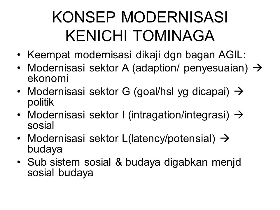 KONSEP MODERNISASI KENICHI TOMINAGA Keempat modernisasi dikaji dgn bagan AGIL: Modernisasi sektor A (adaption/ penyesuaian)  ekonomi Modernisasi sektor G (goal/hsl yg dicapai)  politik Modernisasi sektor I (intragation/integrasi)  sosial Modernisasi sektor L(latency/potensial)  budaya Sub sistem sosial & budaya digabkan menjd sosial budaya
