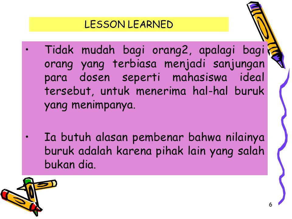 6 LESSON LEARNED Tidak mudah bagi orang2, apalagi bagi orang yang terbiasa menjadi sanjungan para dosen seperti mahasiswa ideal tersebut, untuk meneri