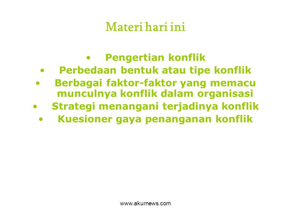 Materi hari ini Pengertian konflik Perbedaan bentuk atau tipe konflik Berbagai faktor-faktor yang memacu munculnya konflik dalam organisasi Strategi m