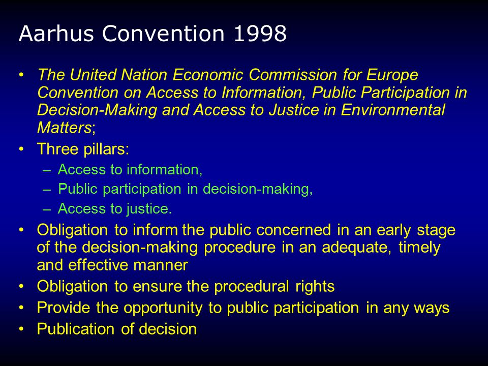 Aarhus Convention 1998 The United Nation Economic Commission for Europe Convention on Access to Information, Public Participation in Decision-Making and Access to Justice in Environmental Matters; Three pillars: –Access to information, –Public participation in decision-making, –Access to justice.