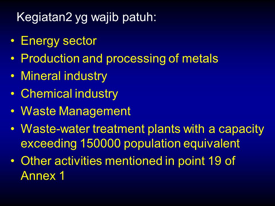 Kegiatan2 yg wajib patuh: Energy sector Production and processing of metals Mineral industry Chemical industry Waste Management Waste-water treatment