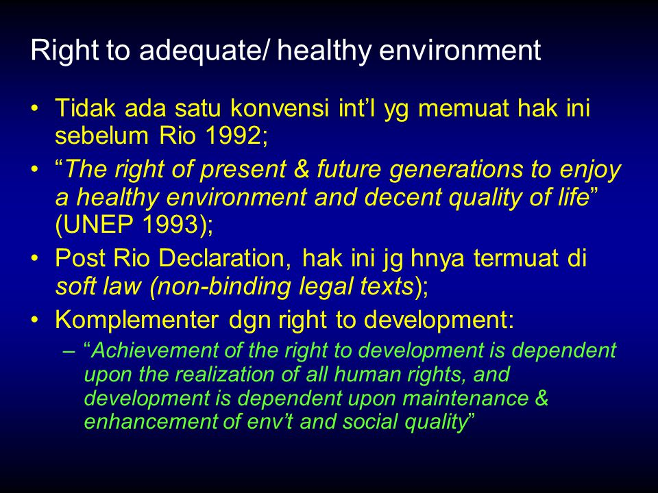 Right to adequate/ healthy environment Tidak ada satu konvensi int'l yg memuat hak ini sebelum Rio 1992; The right of present & future generations to enjoy a healthy environment and decent quality of life (UNEP 1993); Post Rio Declaration, hak ini jg hnya termuat di soft law (non-binding legal texts); Komplementer dgn right to development: – Achievement of the right to development is dependent upon the realization of all human rights, and development is dependent upon maintenance & enhancement of env't and social quality