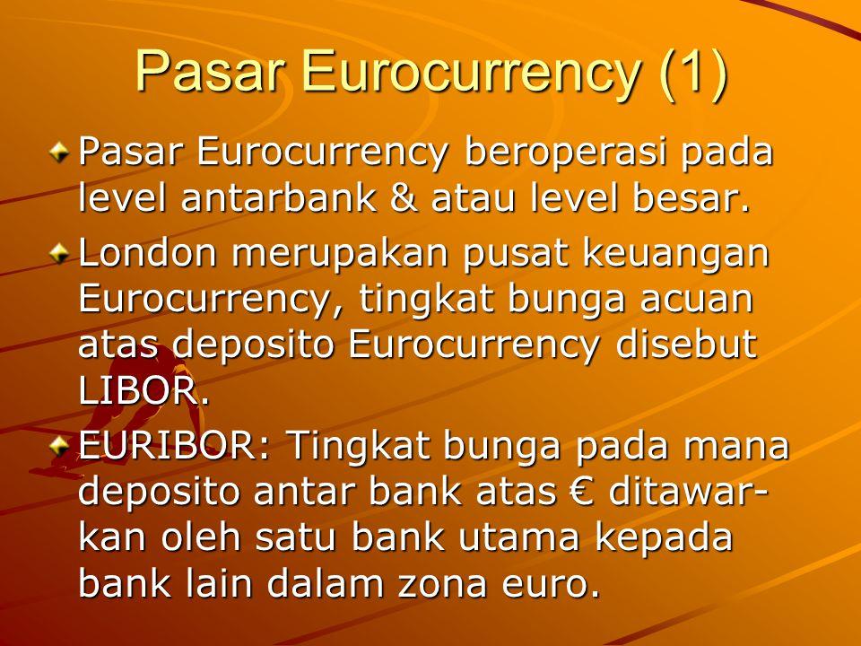 Pasar Eurocurrency (1) Pasar Eurocurrency beroperasi pada level antarbank & atau level besar. London merupakan pusat keuangan Eurocurrency, tingkat bu