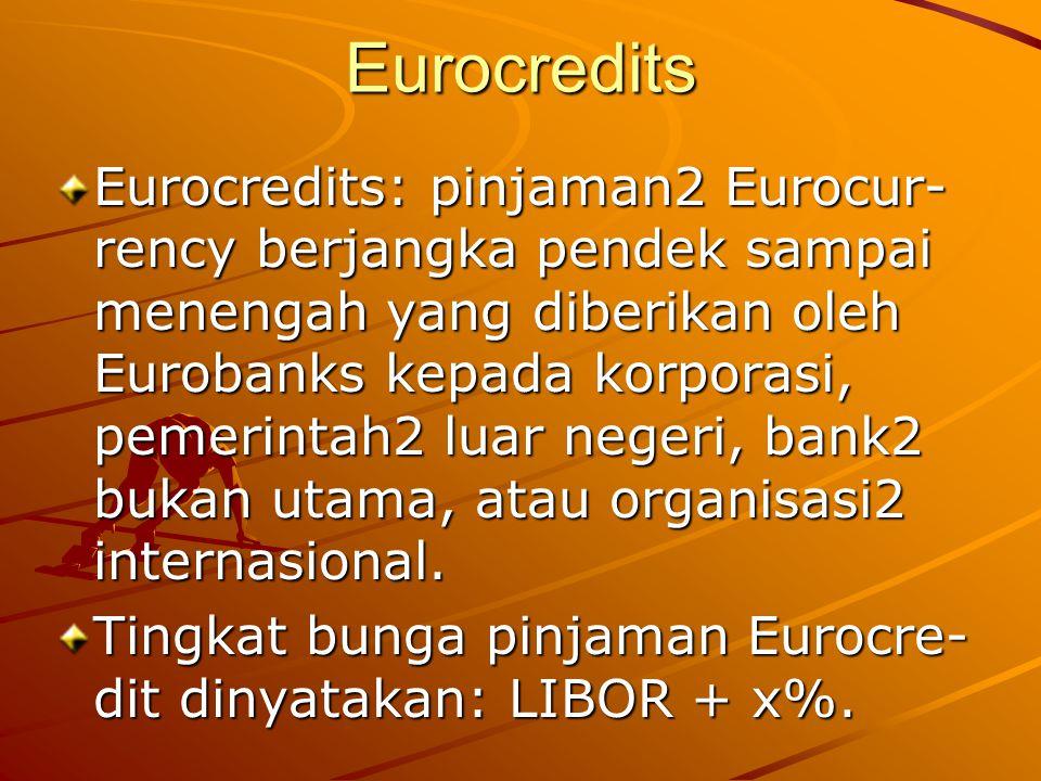 Eurocredits Eurocredits: pinjaman2 Eurocur- rency berjangka pendek sampai menengah yang diberikan oleh Eurobanks kepada korporasi, pemerintah2 luar ne