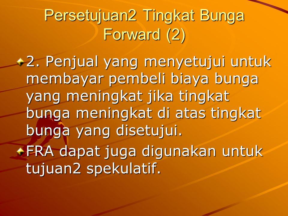 Persetujuan2 Tingkat Bunga Forward (2) 2. Penjual yang menyetujui untuk membayar pembeli biaya bunga yang meningkat jika tingkat bunga meningkat di at