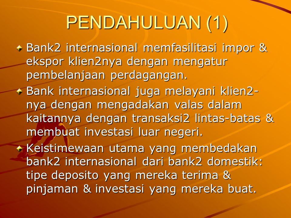 PENDAHULUAN (1) Bank2 internasional memfasilitasi impor & ekspor klien2nya dengan mengatur pembelanjaan perdagangan. Bank internasional juga melayani