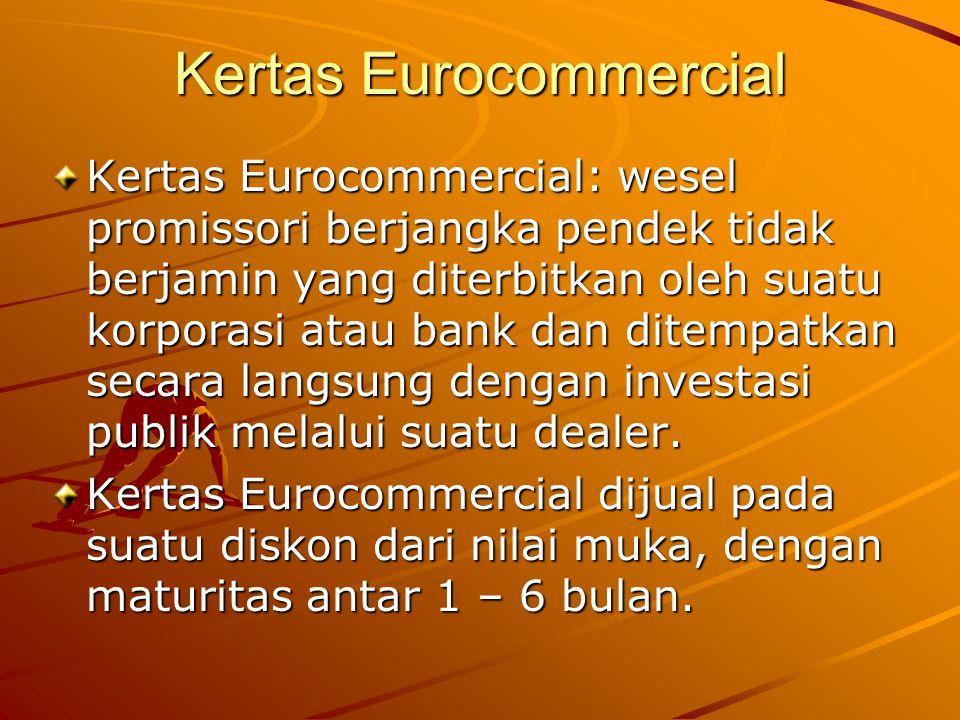 Kertas Eurocommercial Kertas Eurocommercial: wesel promissori berjangka pendek tidak berjamin yang diterbitkan oleh suatu korporasi atau bank dan dite