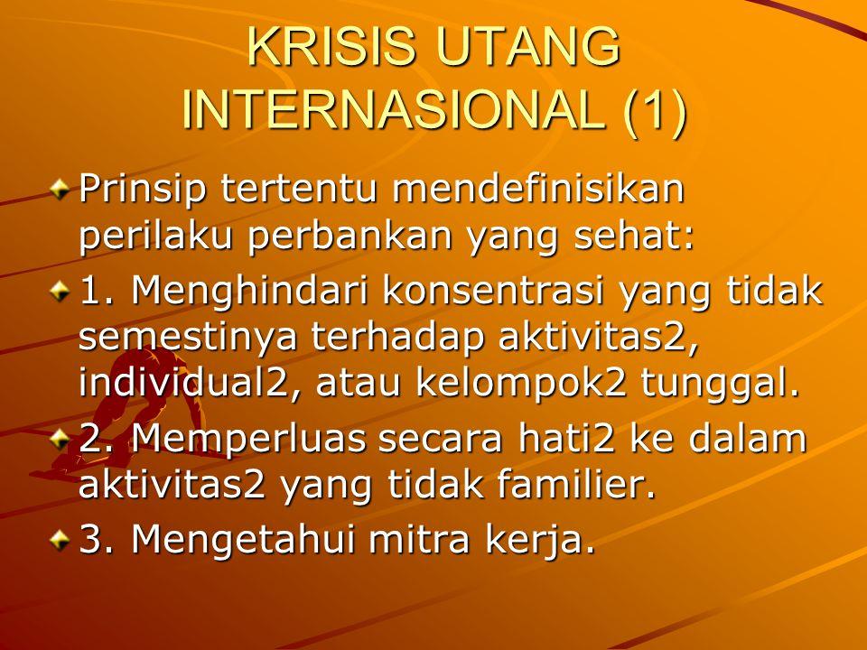 KRISIS UTANG INTERNASIONAL (1) Prinsip tertentu mendefinisikan perilaku perbankan yang sehat: 1. Menghindari konsentrasi yang tidak semestinya terhada
