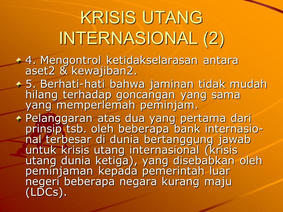 KRISIS UTANG INTERNASIONAL (2) 4. Mengontrol ketidakselarasan antara aset2 & kewajiban2. 5. Berhati-hati bahwa jaminan tidak mudah hilang terhadap gon