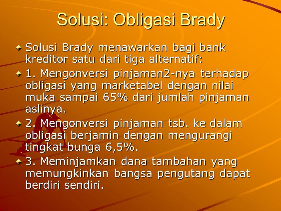 Solusi: Obligasi Brady Solusi Brady menawarkan bagi bank kreditor satu dari tiga alternatif: 1. Mengonversi pinjaman2-nya terhadap obligasi yang marke