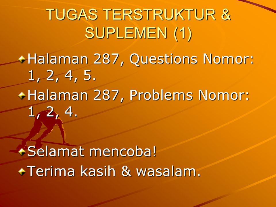 TUGAS TERSTRUKTUR & SUPLEMEN (1) Halaman 287, Questions Nomor: 1, 2, 4, 5. Halaman 287, Problems Nomor: 1, 2, 4. Selamat mencoba! Terima kasih & wasal