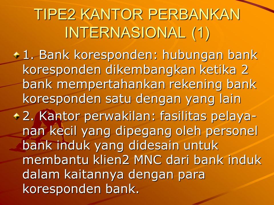 TIPE2 KANTOR PERBANKAN INTERNASIONAL (1) 1. Bank koresponden: hubungan bank koresponden dikembangkan ketika 2 bank mempertahankan rekening bank koresp