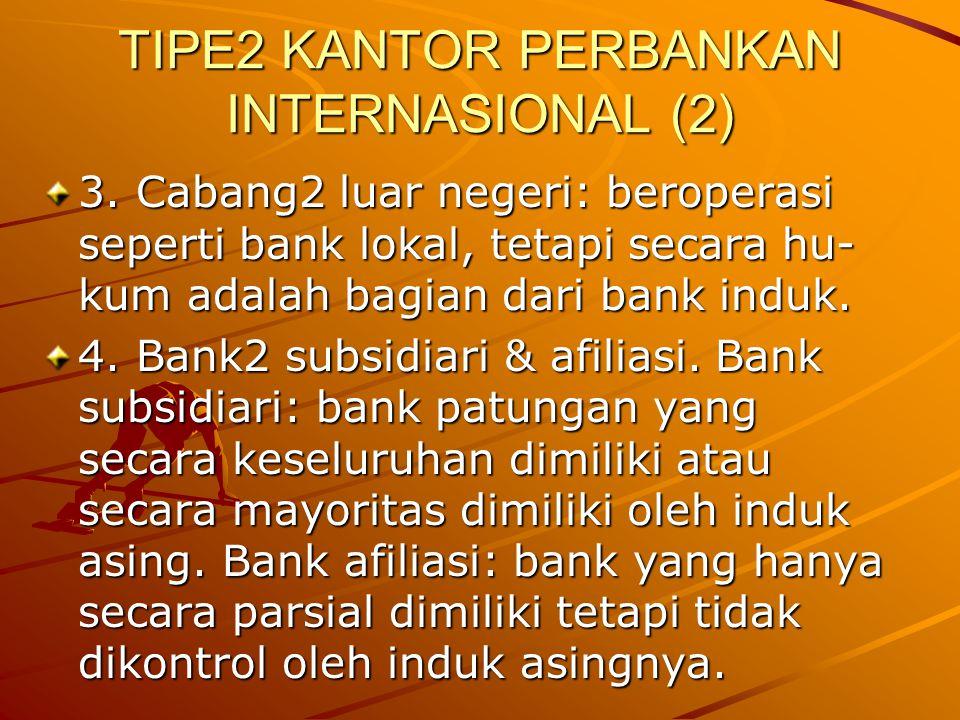 TIPE2 KANTOR PERBANKAN INTERNASIONAL (2) 3. Cabang2 luar negeri: beroperasi seperti bank lokal, tetapi secara hu- kum adalah bagian dari bank induk. 4