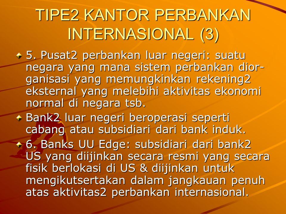 TIPE2 KANTOR PERBANKAN INTERNASIONAL (3) 5. Pusat2 perbankan luar negeri: suatu negara yang mana sistem perbankan dior- ganisasi yang memungkinkan rek