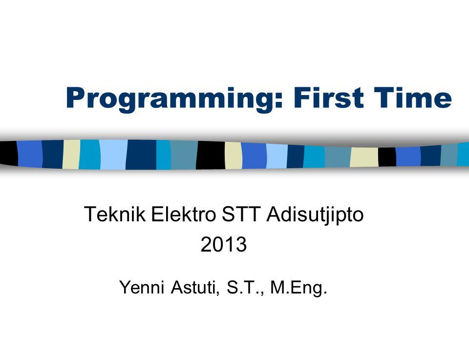 Programming: First Time Teknik Elektro STT Adisutjipto 2013 Yenni Astuti, S.T., M.Eng.