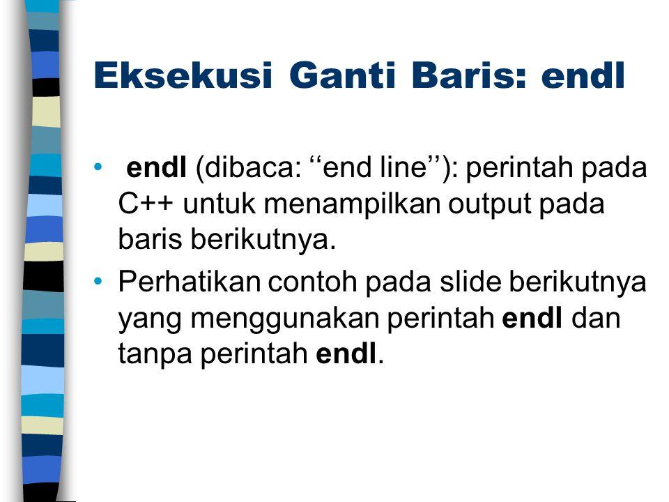 Eksekusi Ganti Baris: endl endl (dibaca: ''end line''): perintah pada C++ untuk menampilkan output pada baris berikutnya. Perhatikan contoh pada slide