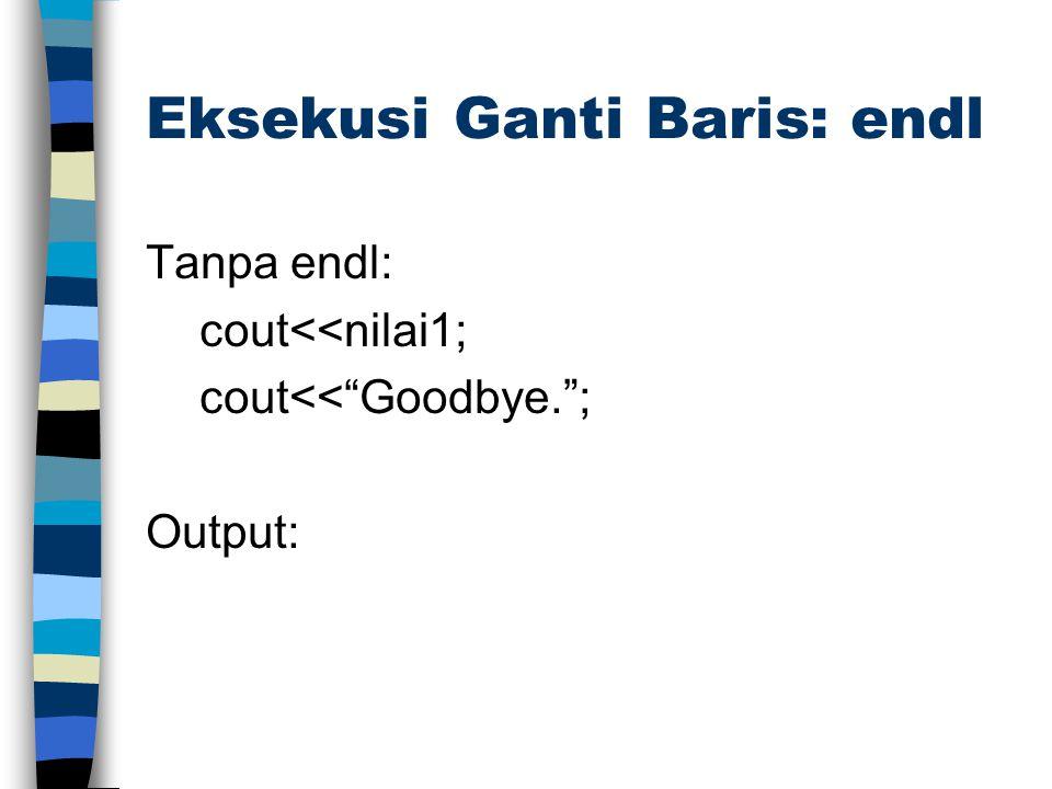 """Eksekusi Ganti Baris: endl Tanpa endl: cout<<nilai1; cout<<""""Goodbye.""""; Output:"""