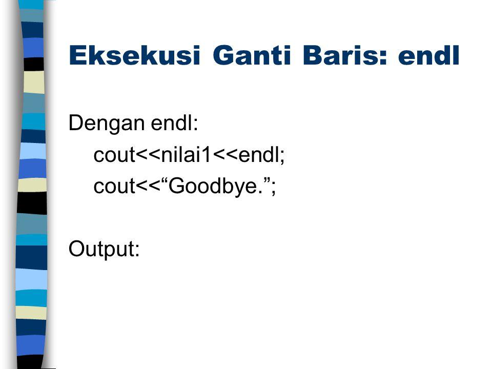 """Eksekusi Ganti Baris: endl Dengan endl: cout<<nilai1<<endl; cout<<""""Goodbye.""""; Output:"""