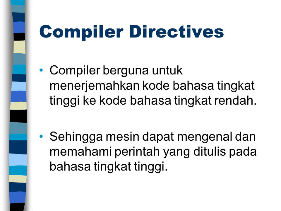 Compiler Directives Compiler berguna untuk menerjemahkan kode bahasa tingkat tinggi ke kode bahasa tingkat rendah. Sehingga mesin dapat mengenal dan m