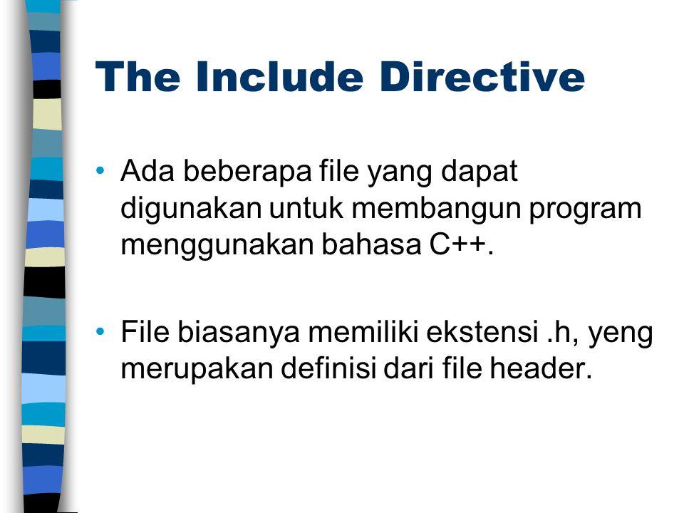 The Include Directive Ada beberapa file yang dapat digunakan untuk membangun program menggunakan bahasa C++. File biasanya memiliki ekstensi.h, yeng m