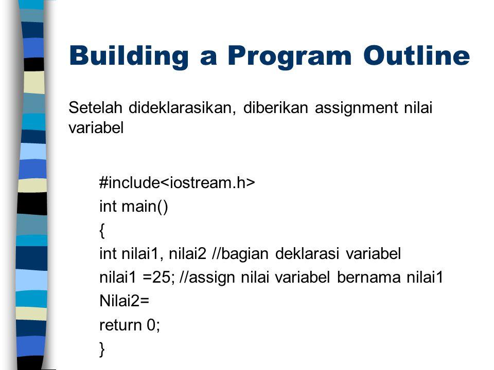 Building a Program Outline Setelah dideklarasikan, diberikan assignment nilai variabel #include int main() { int nilai1, nilai2 //bagian deklarasi var