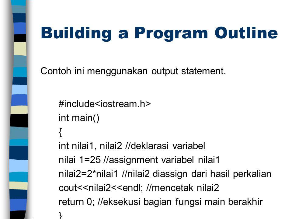 Building a Program Outline Contoh ini menggunakan output statement. #include int main() { int nilai1, nilai2 //deklarasi variabel nilai 1=25 //assignm