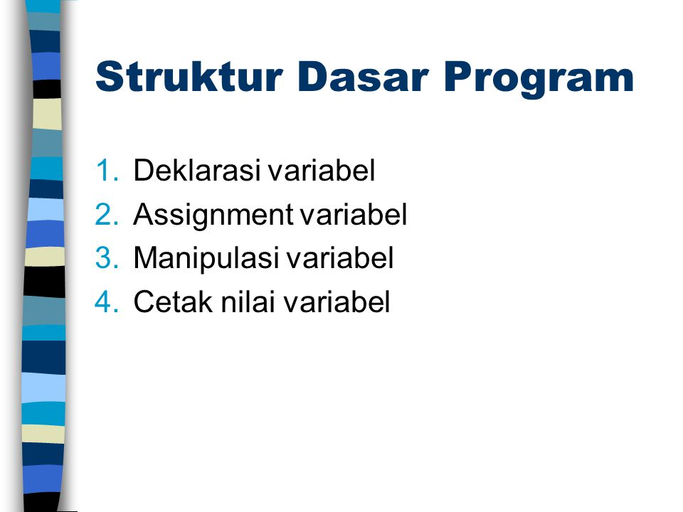 Struktur Dasar Program 1.Deklarasi variabel 2.Assignment variabel 3.Manipulasi variabel 4.Cetak nilai variabel