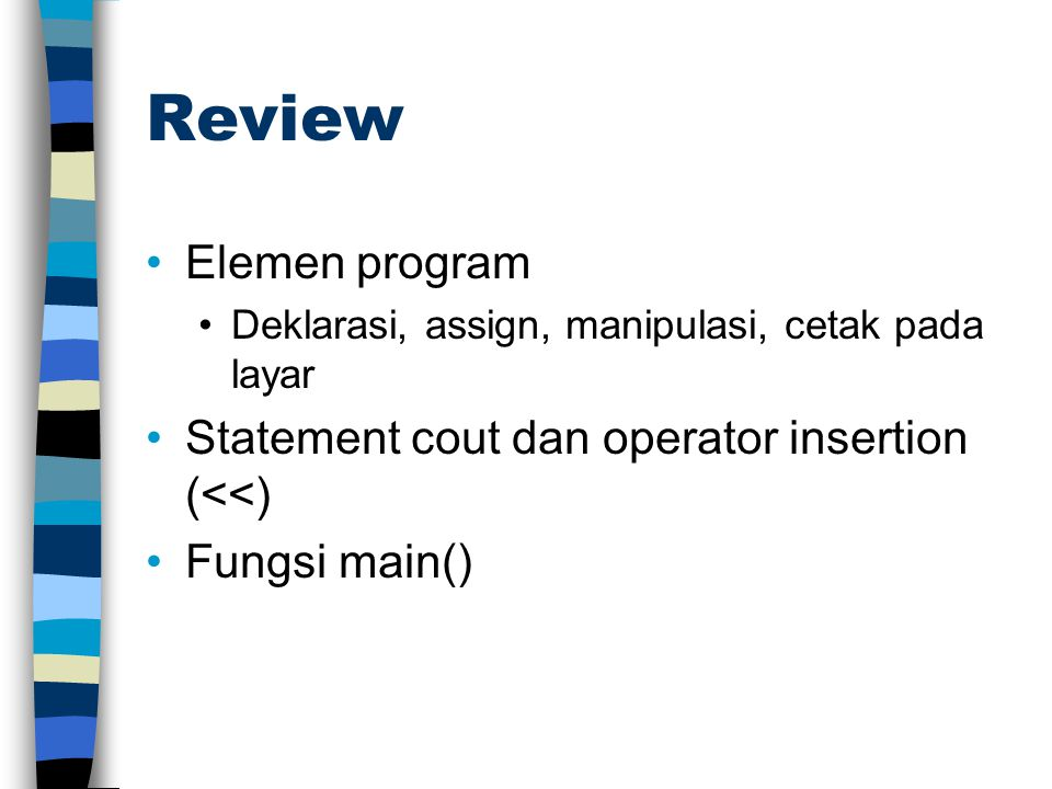 Review Elemen program Deklarasi, assign, manipulasi, cetak pada layar Statement cout dan operator insertion (<<) Fungsi main()