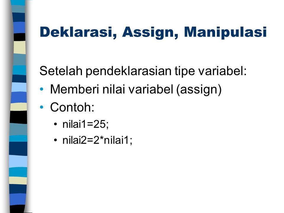 Deklarasi, Assign, Manipulasi Setelah pendeklarasian tipe variabel: Memberi nilai variabel (assign) Contoh: nilai1=25; nilai2=2*nilai1;