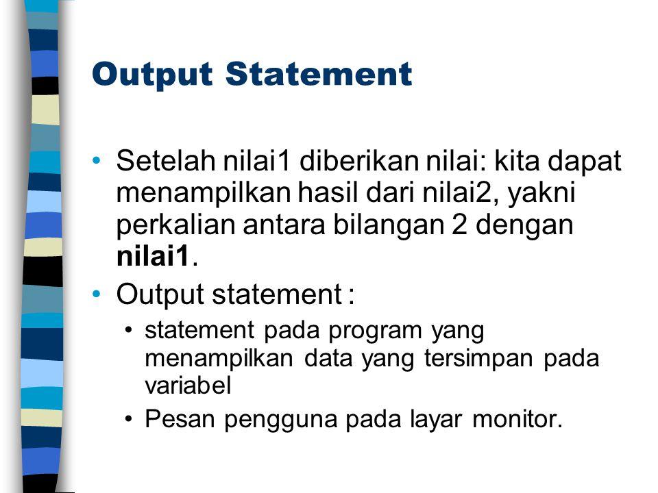 Output Statement Setelah nilai1 diberikan nilai: kita dapat menampilkan hasil dari nilai2, yakni perkalian antara bilangan 2 dengan nilai1. Output sta