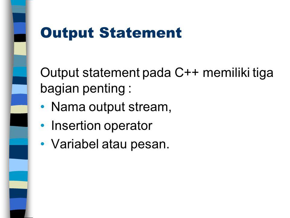 Output Statement Output statement pada C++ memiliki tiga bagian penting : Nama output stream, Insertion operator Variabel atau pesan.