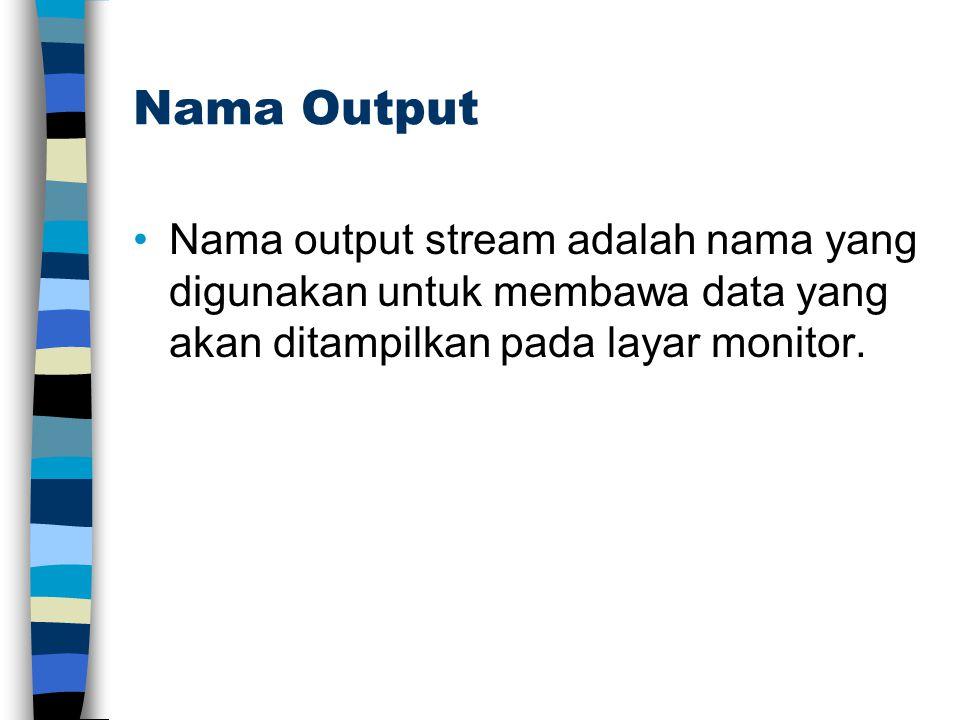 Nama Output Nama output stream adalah nama yang digunakan untuk membawa data yang akan ditampilkan pada layar monitor.