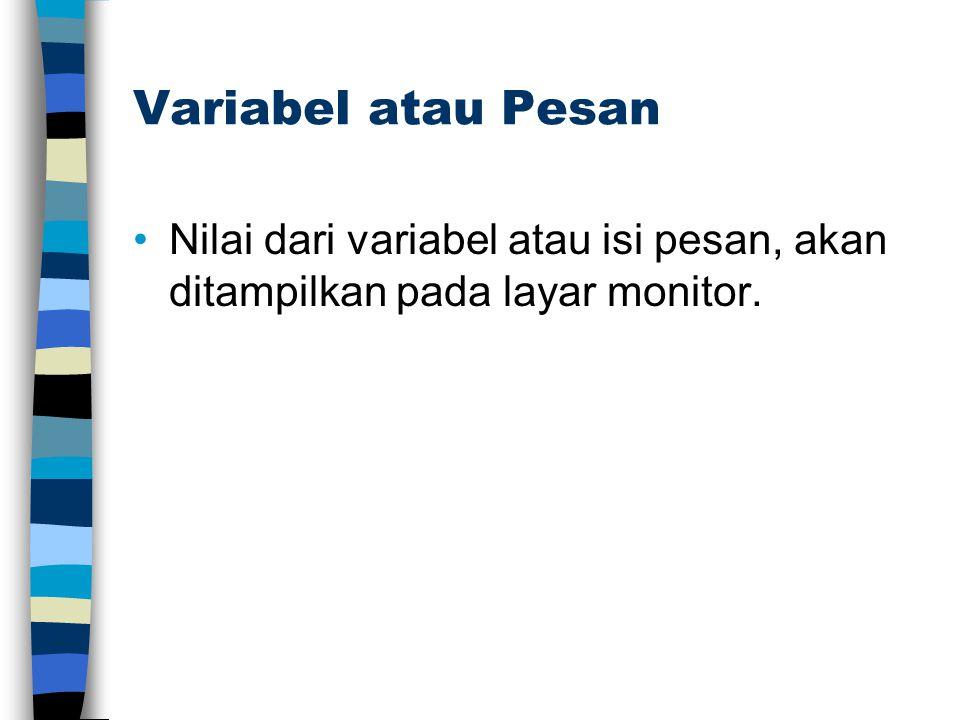 Variabel atau Pesan Nilai dari variabel atau isi pesan, akan ditampilkan pada layar monitor.