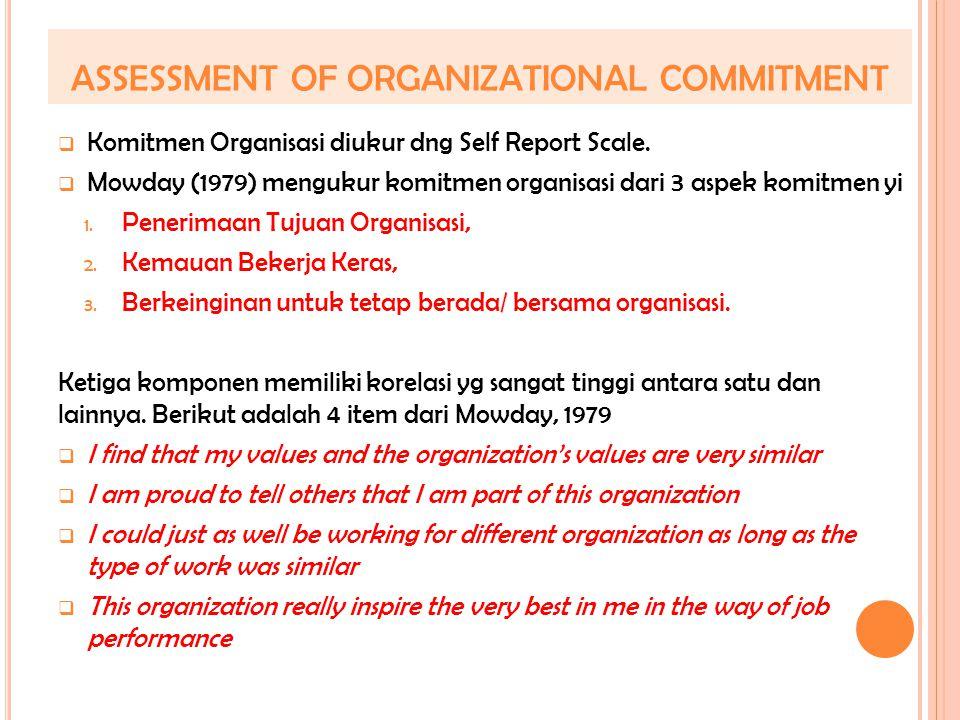 ASSESSMENT OF ORGANIZATIONAL COMMITMENT  Komitmen Organisasi diukur dng Self Report Scale.  Mowday (1979) mengukur komitmen organisasi dari 3 aspek
