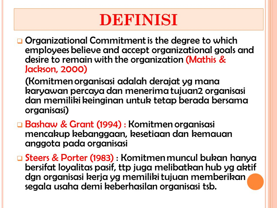 DEFINISI  Organizational Commitment is the degree to which employees believe and accept organizational goals and desire to remain with the organizati
