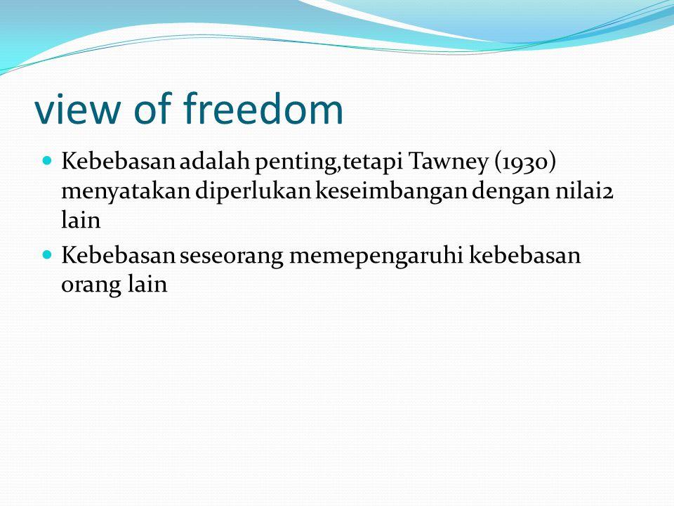 view of freedom Kebebasan adalah penting,tetapi Tawney (1930) menyatakan diperlukan keseimbangan dengan nilai2 lain Kebebasan seseorang memepengaruhi