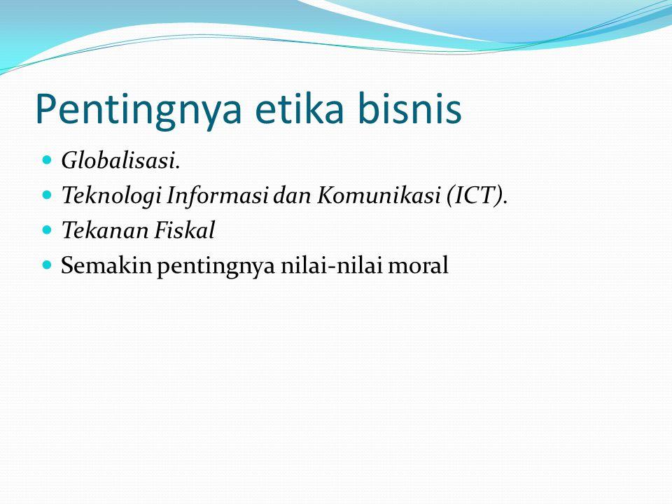 Pentingnya etika bisnis Globalisasi. Teknologi Informasi dan Komunikasi (ICT). Tekanan Fiskal Semakin pentingnya nilai-nilai moral