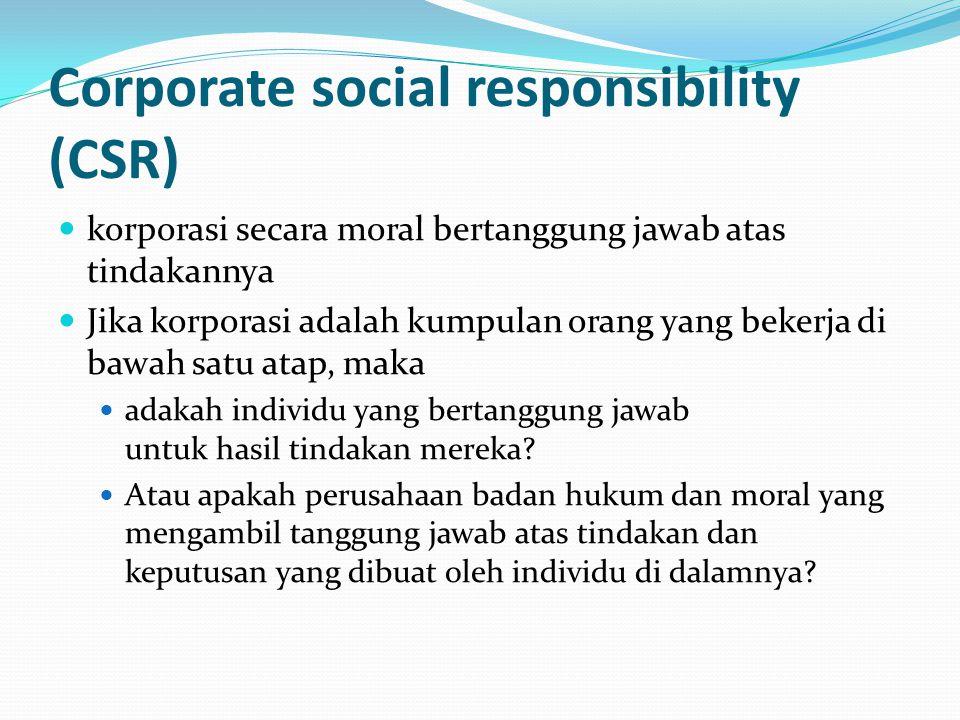 Corporate social responsibility (CSR) korporasi secara moral bertanggung jawab atas tindakannya Jika korporasi adalah kumpulan orang yang bekerja di b