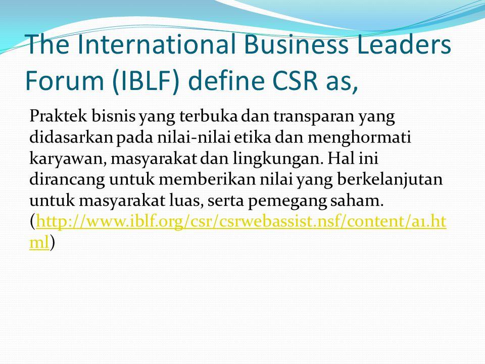 The International Business Leaders Forum (IBLF) define CSR as, Praktek bisnis yang terbuka dan transparan yang didasarkan pada nilai-nilai etika dan m