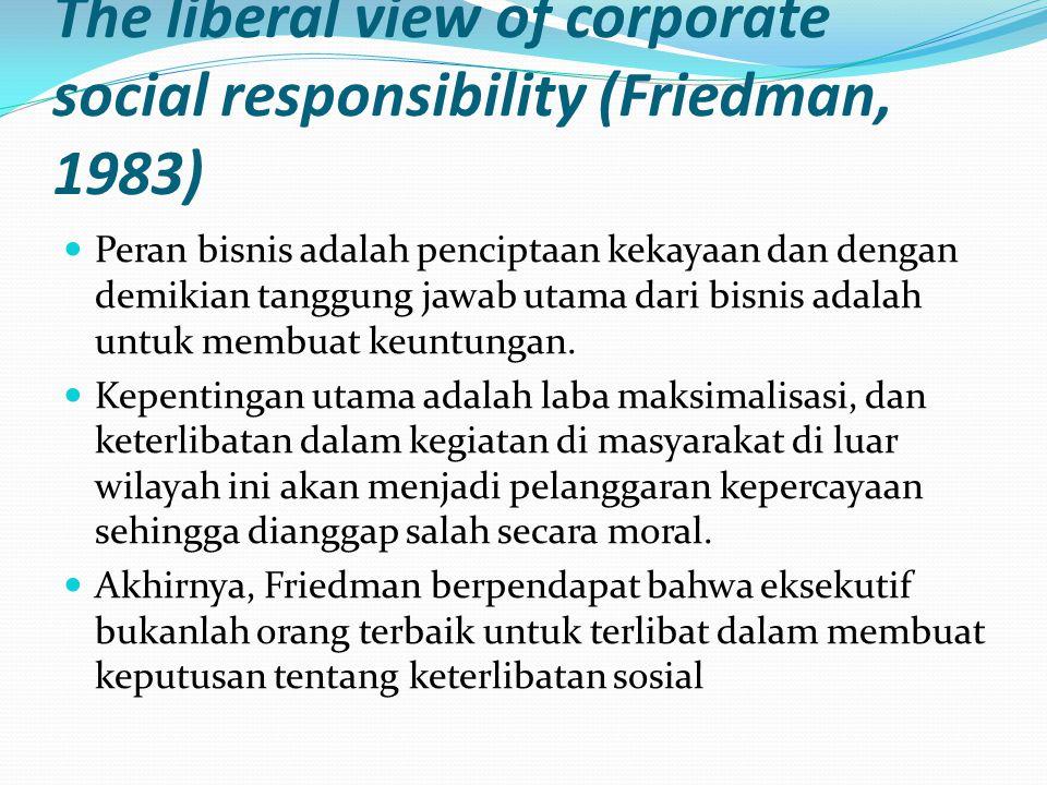 The liberal view of corporate social responsibility (Friedman, 1983) Peran bisnis adalah penciptaan kekayaan dan dengan demikian tanggung jawab utama