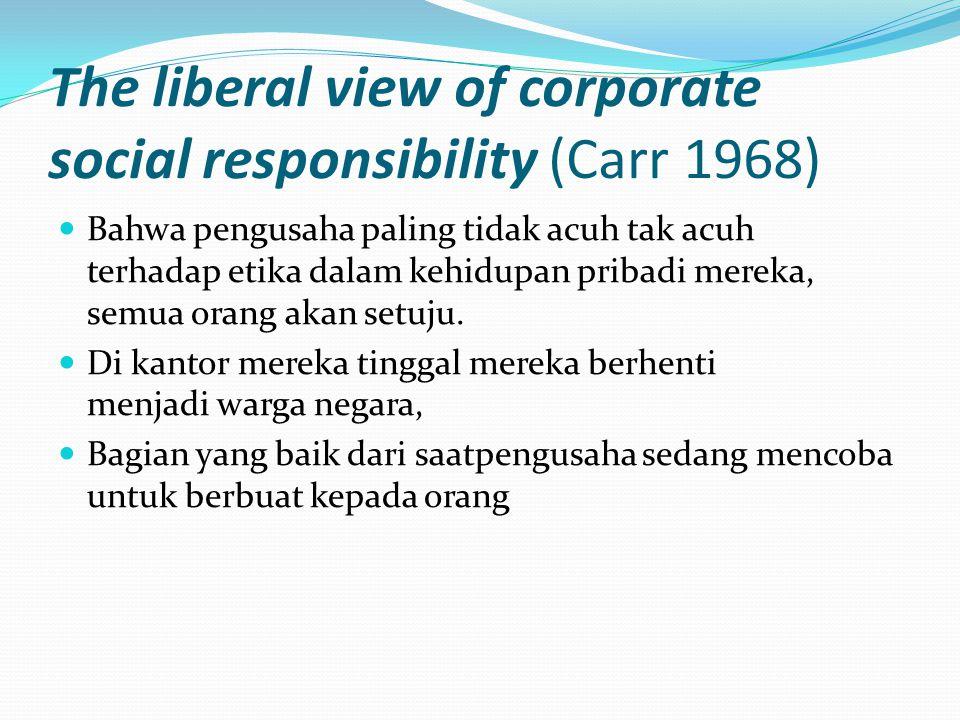 The liberal view of corporate social responsibility (Carr 1968) Bahwa pengusaha paling tidak acuh tak acuh terhadap etika dalam kehidupan pribadi mere