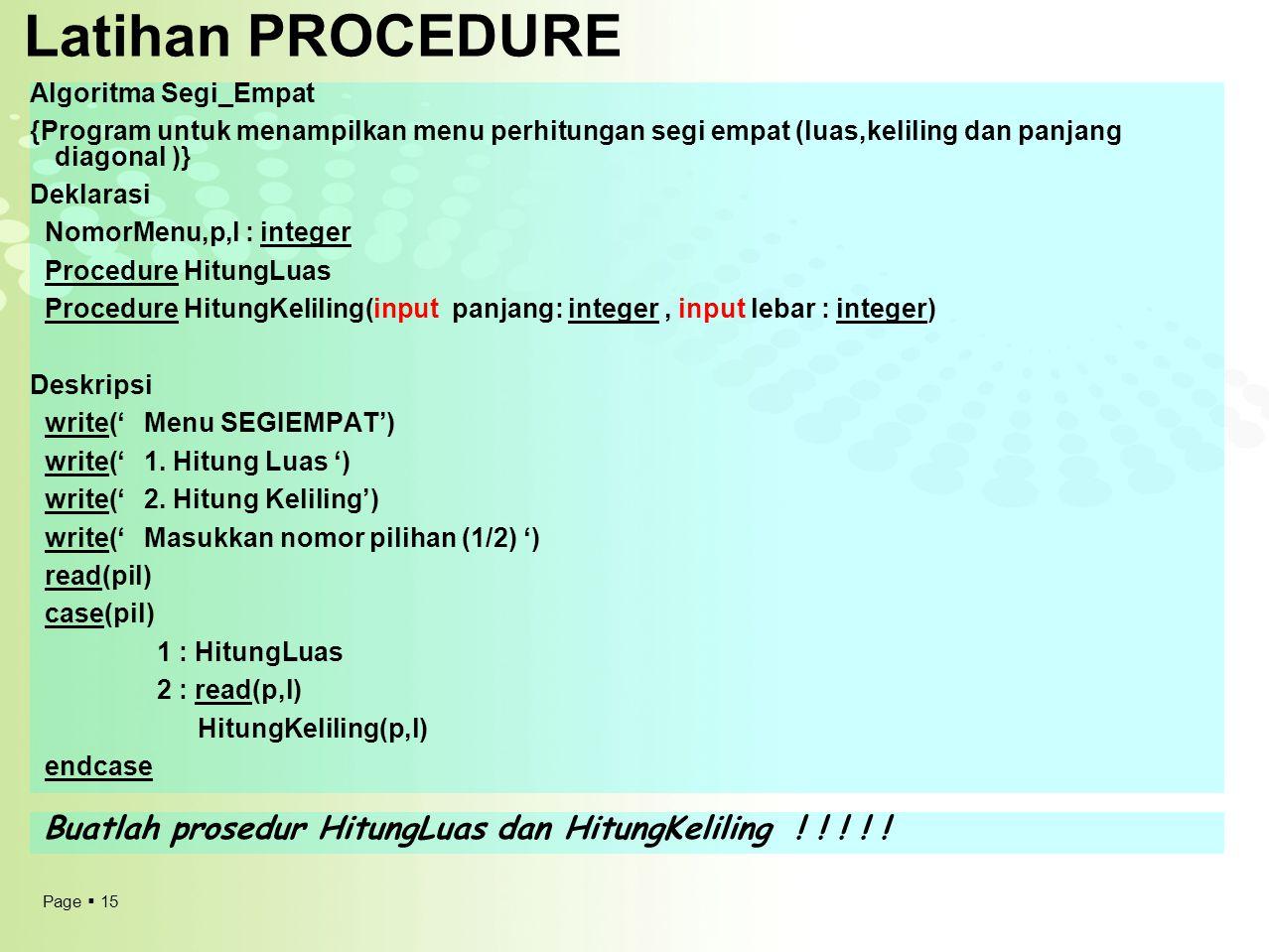 Page  15 Latihan PROCEDURE Algoritma Segi_Empat {Program untuk menampilkan menu perhitungan segi empat (luas,keliling dan panjang diagonal )} Deklara