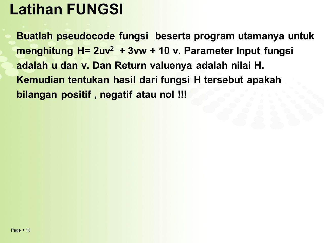 Page  16 Latihan FUNGSI Buatlah pseudocode fungsi beserta program utamanya untuk menghitung H= 2uv 2 + 3vw + 10 v. Parameter Input fungsi adalah u da