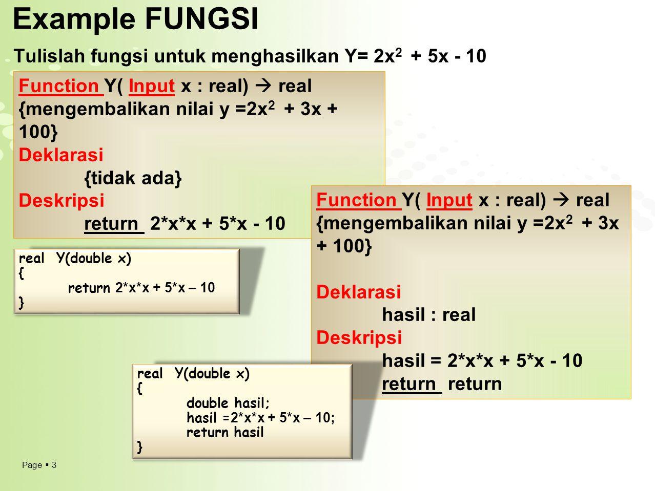 Page  4 Pemanggilan Fungsi  NamaFungsi(daftar_parameter)  Variabel  NamaFungsi(daftar_parameter) Atau nilai yang dikembalikan oleh fungsi dapat langsung dimanipulasi (digunakan) contoh :  Write(NamaFungsi(daftar_parameter))  If NamaFungsi(daftar_parameter) <0 then  z  2 * NamaFungsi(daftar_parameter) Algoritma PanggilFungsi {Program Utama untuk memanggil fungsi} Deklarasi Function Y( Input x : real)  real a,b: real Deskripsi write(Y( 10)) read(a) write(Y( a)) b  y(20) write(b) PROGRAM UTAMA Function Y( Input x : real)  real {mengembalikan nilai y =2x 2 + 3x + 100} Deklarasi {tidak ada} Deskripsi return 2*x*x + 5*x - 10
