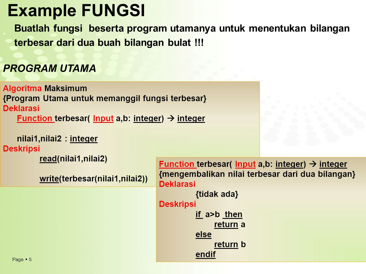 Page  6 Translasi pseudocode fungsi ke C ++ #include using namespace std; int terbesar (int a,int b); void main() {int nilai1,nilai2; cout<< NILAI 1 ? ; cin>>nilai1; cout<< NILAI 2 ? ; cin>>nilai2; cout<< Nilai Terbesar adalah <<terbesar(nilai1,nilai2); system( pause ); } int terbesar (int a,int b) { if (a>b) {return a;} else {return b;} } int terbesar (int a,int b) { if (a>b) {return a;} else {return b;} }