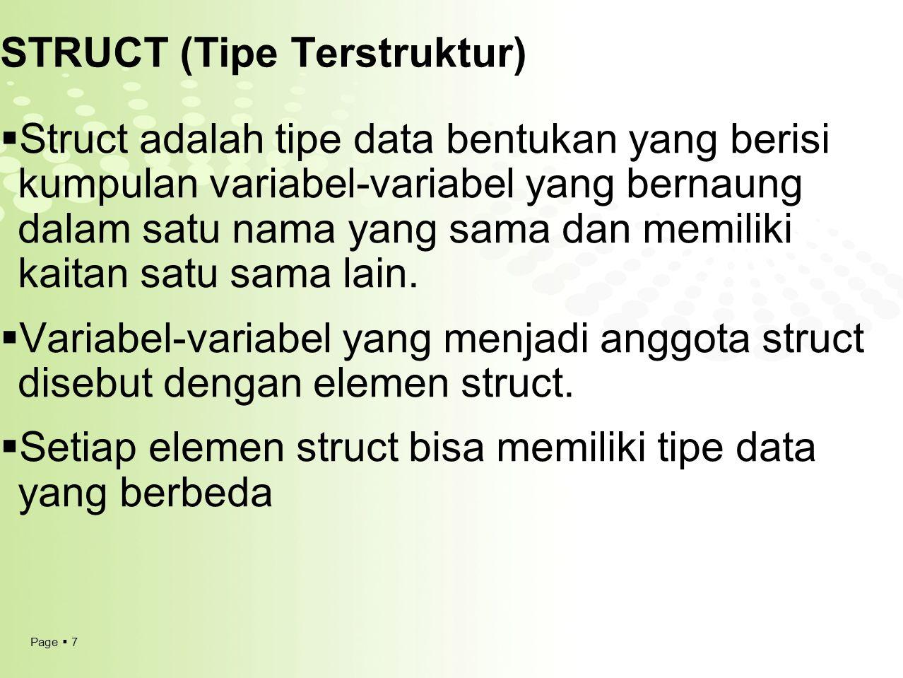 Page  7 STRUCT (Tipe Terstruktur)  Struct adalah tipe data bentukan yang berisi kumpulan variabel-variabel yang bernaung dalam satu nama yang sama d